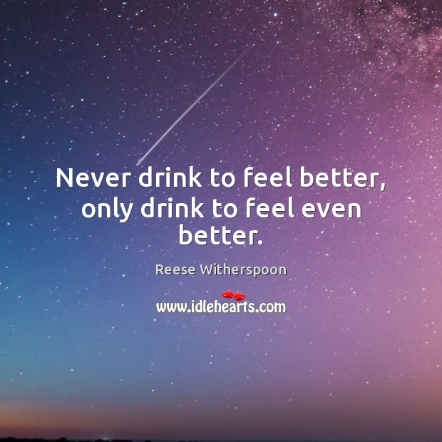 Never drink to feel better, only drink to feel even better. Image