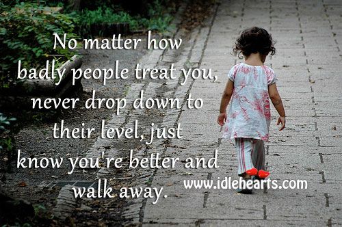 Never Drop Down To Their Level, Just Know You're Better And Walk Away.