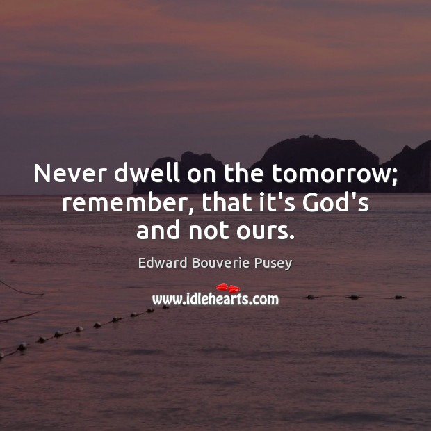 Never dwell on the tomorrow; remember, that it's God's and not ours. Image