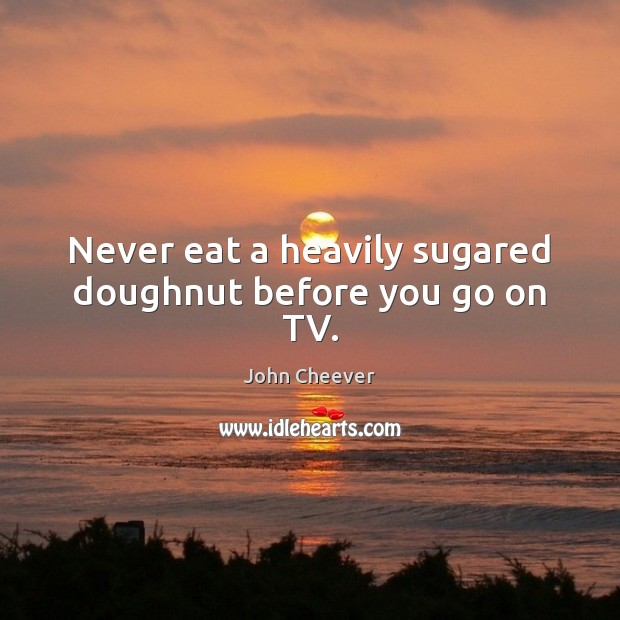 Never eat a heavily sugared doughnut before you go on TV. John Cheever Picture Quote