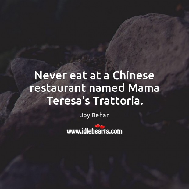 Never eat at a Chinese restaurant named Mama Teresa's Trattoria. Joy Behar Picture Quote