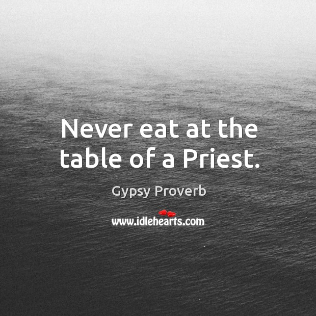 Never eat at the table of a priest. Gypsy Proverbs Image