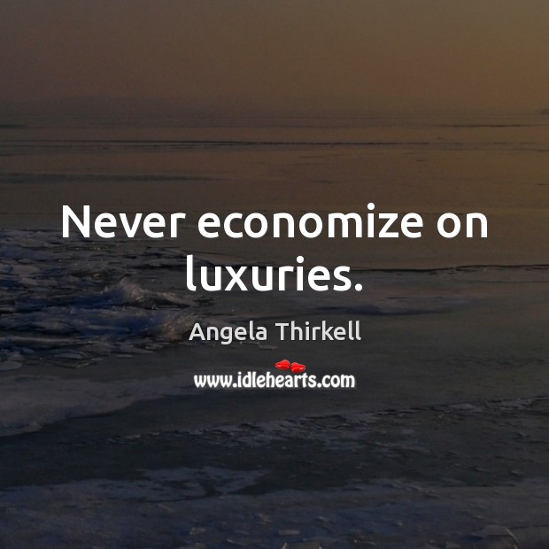 Image, Never economize on luxuries.