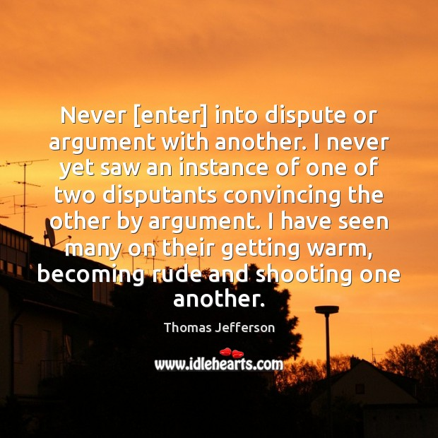 Image, Never [enter] into dispute or argument with another. I never yet saw
