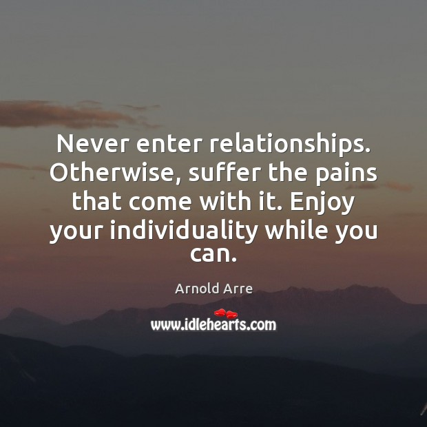 Image, Never enter relationships. Otherwise, suffer the pains that come with it. Enjoy