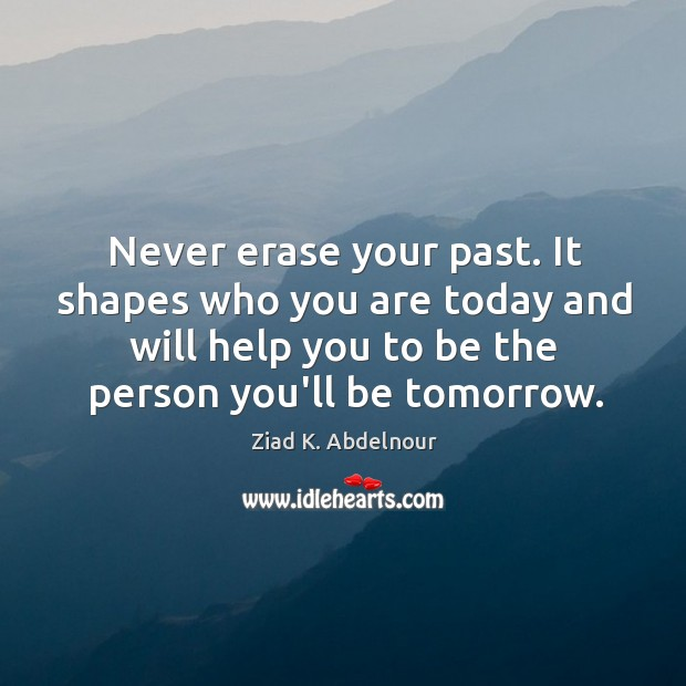 Never erase your past. It shapes who you are today and will Image