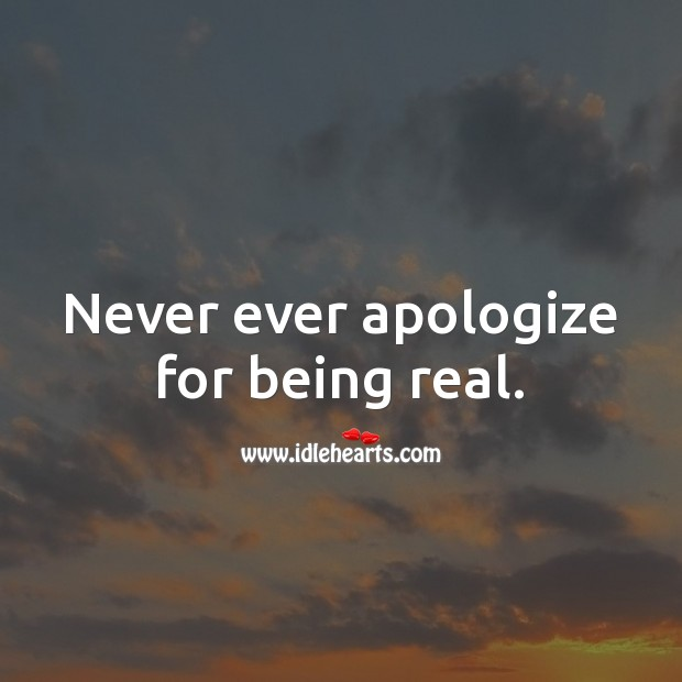 Never ever apologize for being real. Apology Quotes Image