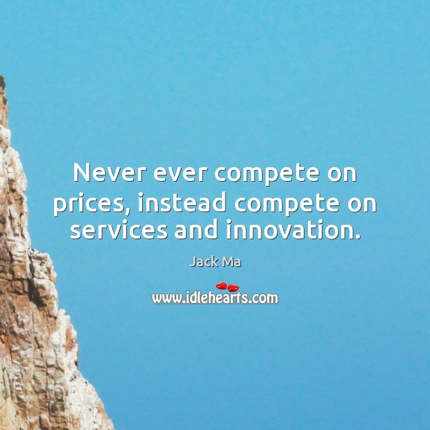 Never ever compete on prices, instead compete on services and innovation. Jack Ma Picture Quote