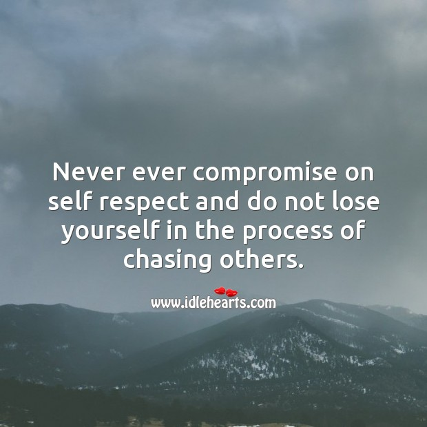 Never ever compromise on self respect and do not lose yourself in the process of chasing others. Respect Quotes Image