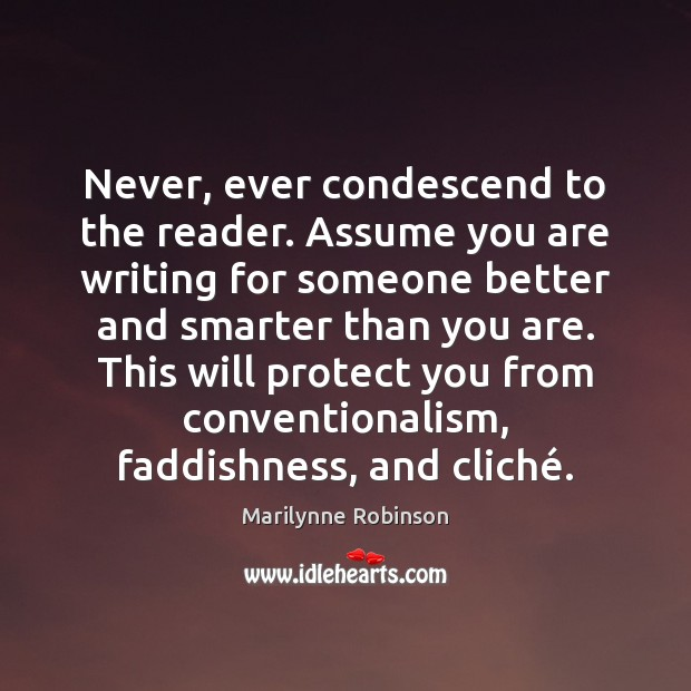 Image, Never, ever condescend to the reader. Assume you are writing for someone