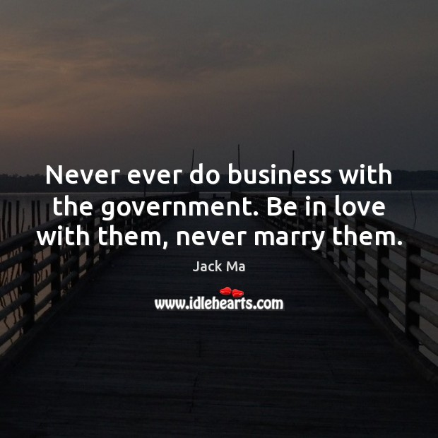 Never ever do business with the government. Be in love with them, never marry them. Jack Ma Picture Quote