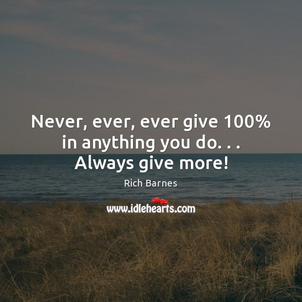 Never, ever, ever give 100% in anything you do. . . Always give more! Image