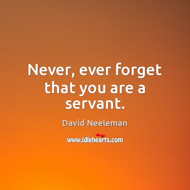 Never, ever forget that you are a servant. David Neeleman Picture Quote