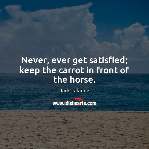 Never, ever get satisfied; keep the carrot in front of the horse. Jack Lalanne Picture Quote