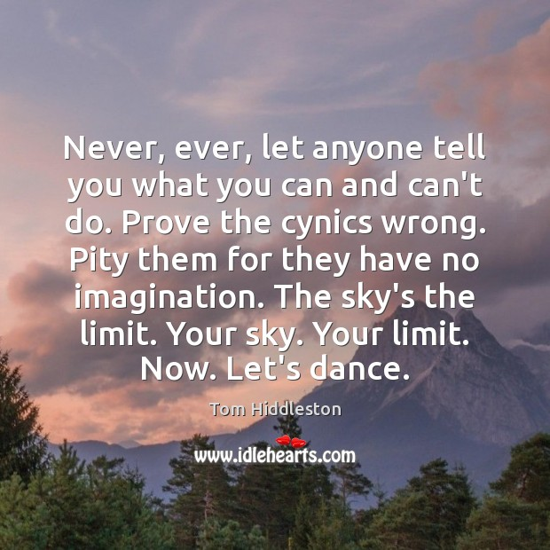 Never, ever, let anyone tell you what you can and can't do. Image