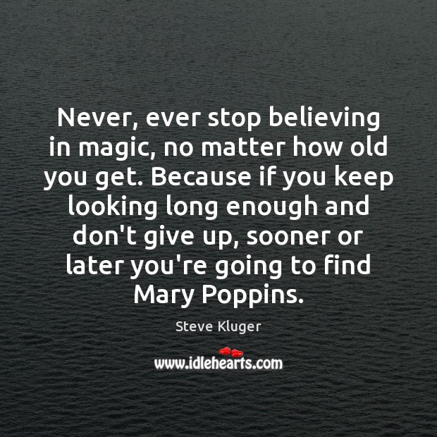 Never, ever stop believing in magic, no matter how old you get. Don't Give Up Quotes Image