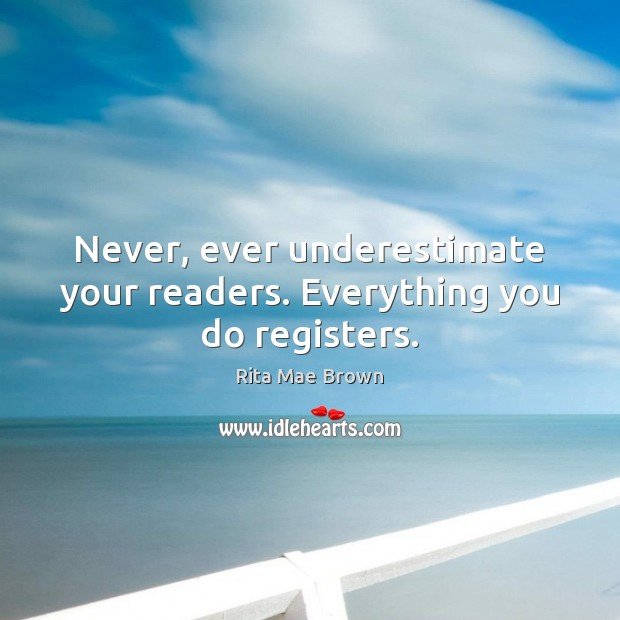 Never, ever underestimate your readers. Everything you do registers. Rita Mae Brown Picture Quote