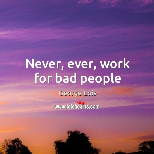 Never, ever, work for bad people Image