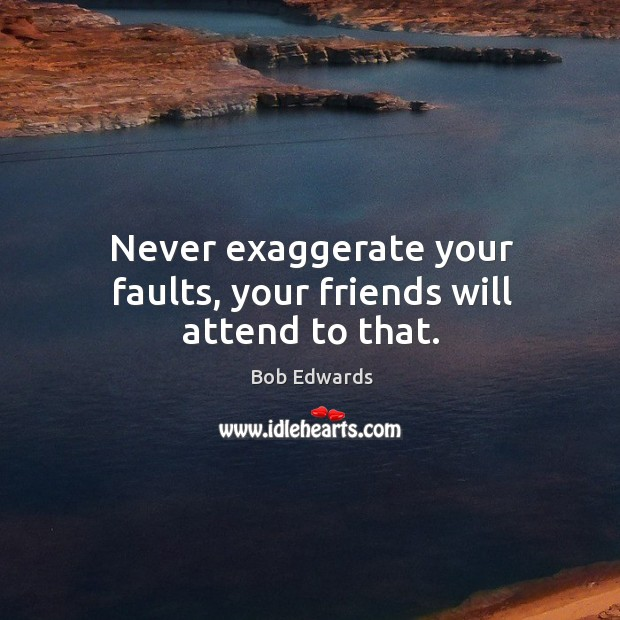 Never exaggerate your faults, your friends will attend to that. Bob Edwards Picture Quote