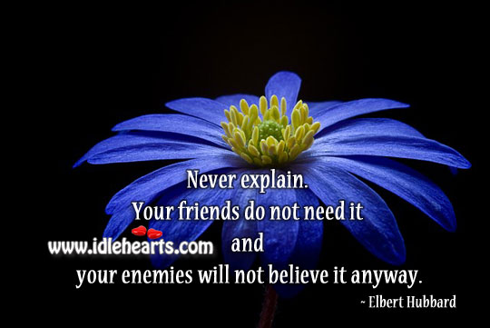 Never explain anyone. Elbert Hubbard Picture Quote