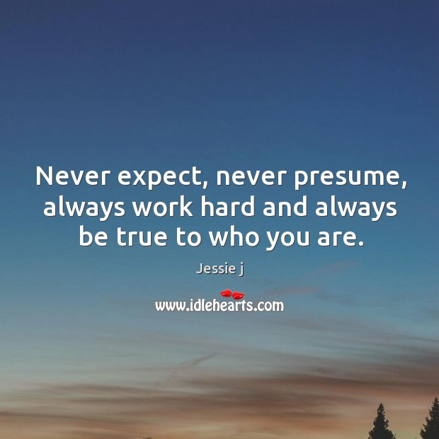 Image, Never expect, never presume, always work hard and always be true to who you are.