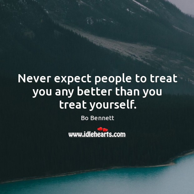 Never expect people to treat you any better than you treat yourself. Bo Bennett Picture Quote
