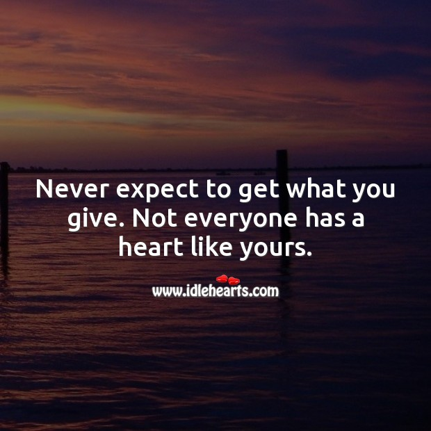 Never expect to get what you give. Not everyone has a heart like yours. Expect Quotes Image