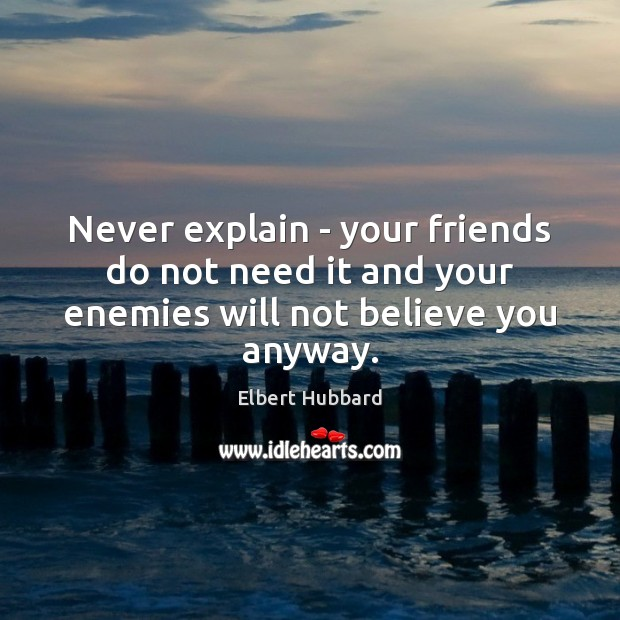 Image, Never explain – your friends do not need it and your enemies will not believe you anyway.