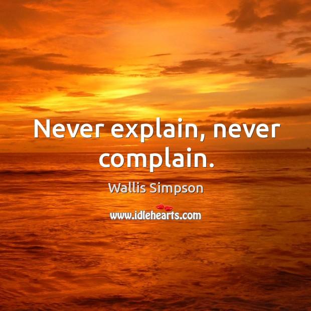 Never explain, never complain. Wallis Simpson Picture Quote