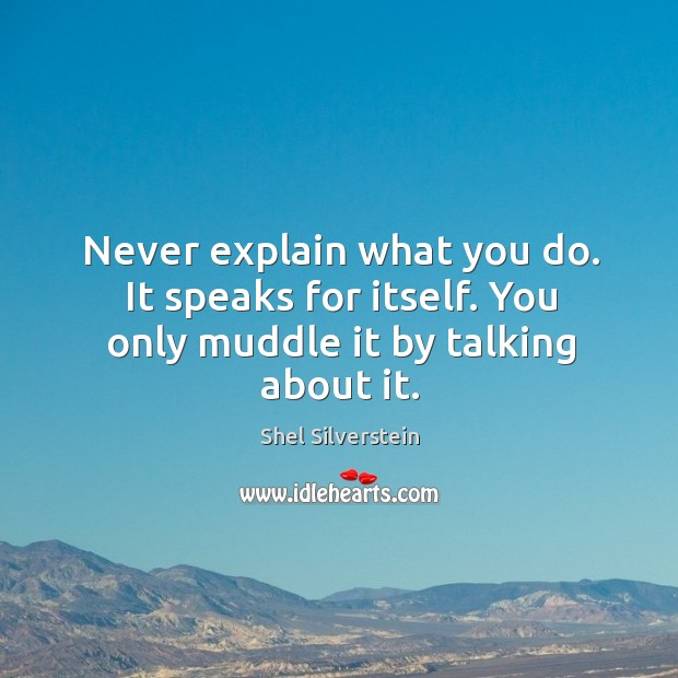Image, Never explain what you do. It speaks for itself. You only muddle it by talking about it.