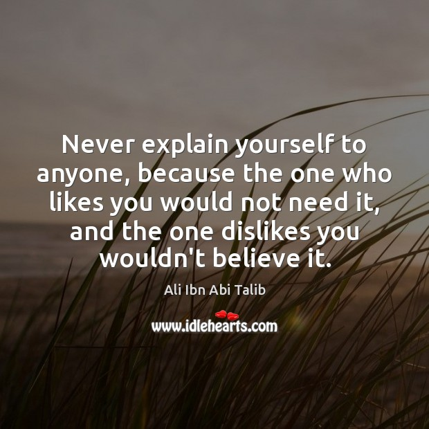 Never explain yourself to anyone, because the one who likes you would Image