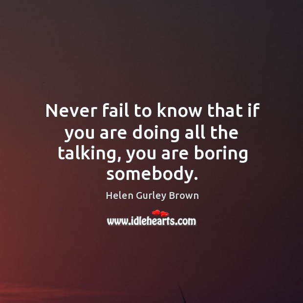 Never fail to know that if you are doing all the talking, you are boring somebody. Helen Gurley Brown Picture Quote