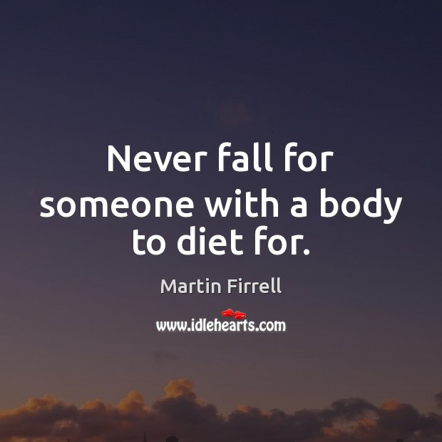 Never fall for someone with a body to diet for. Martin Firrell Picture Quote