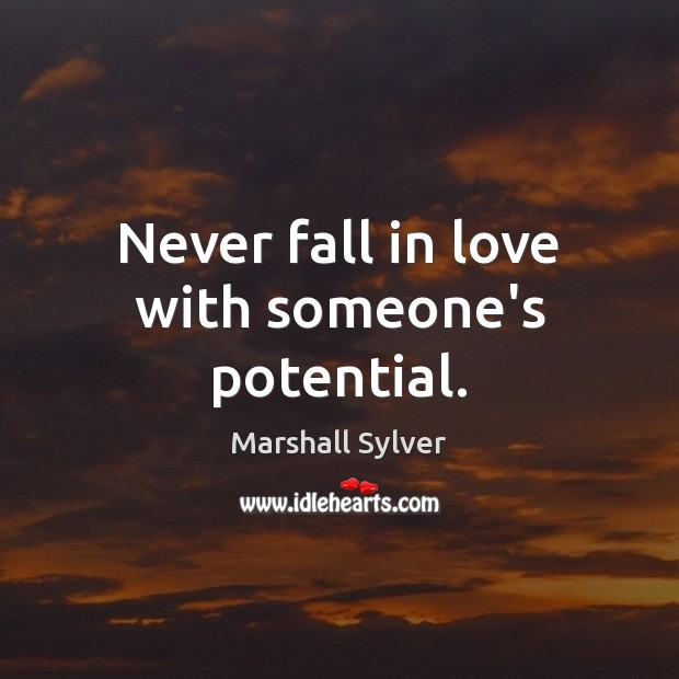 Never fall in love with someone's potential. Marshall Sylver Picture Quote