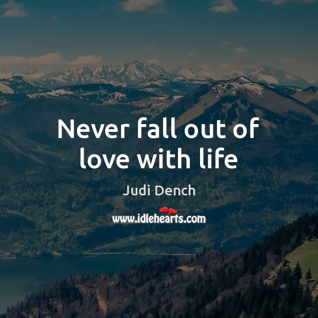 Never fall out of love with life Judi Dench Picture Quote