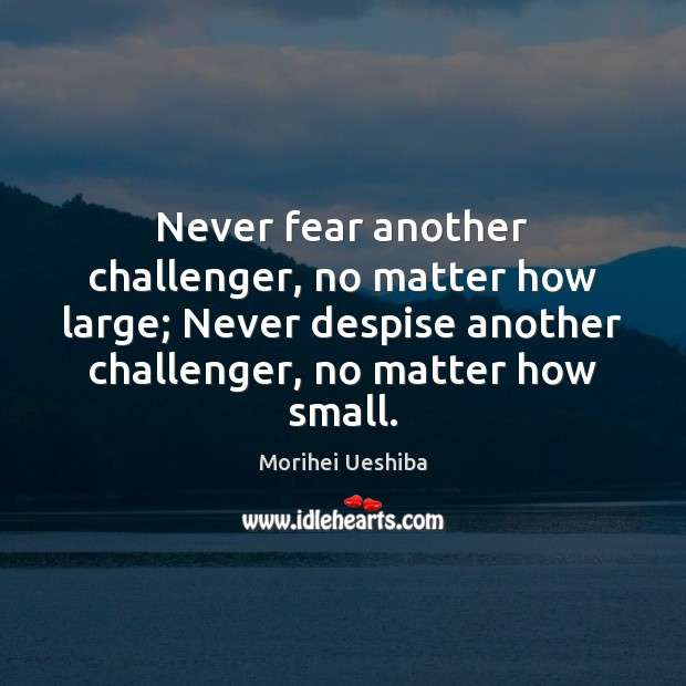 Never fear another challenger, no matter how large; Never despise another challenger, Morihei Ueshiba Picture Quote