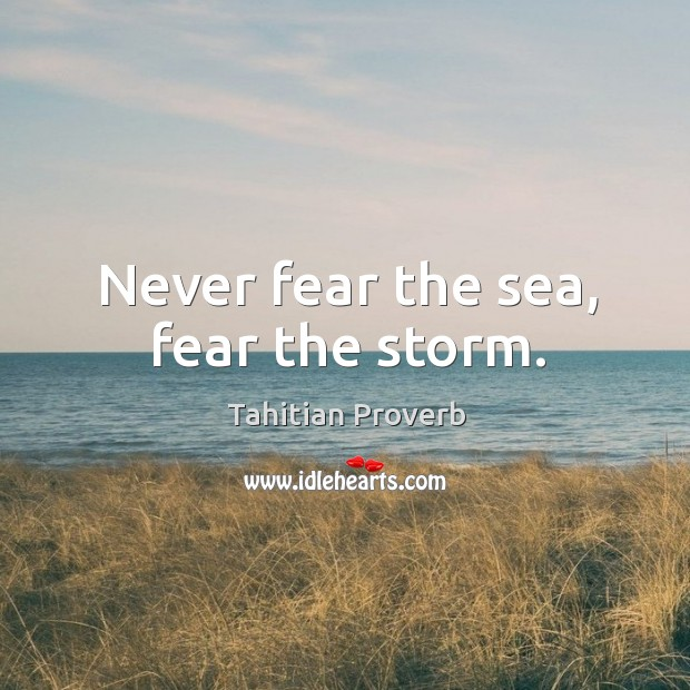 Never fear the sea, fear the storm. Tahitian Proverbs Image