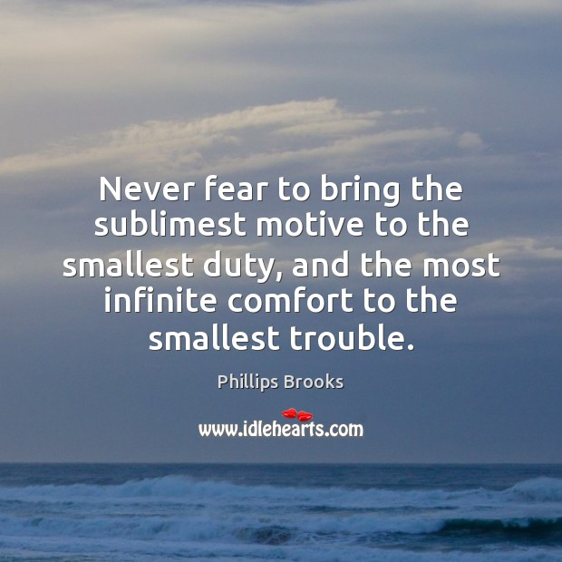 Never fear to bring the sublimest motive to the smallest duty, and Phillips Brooks Picture Quote