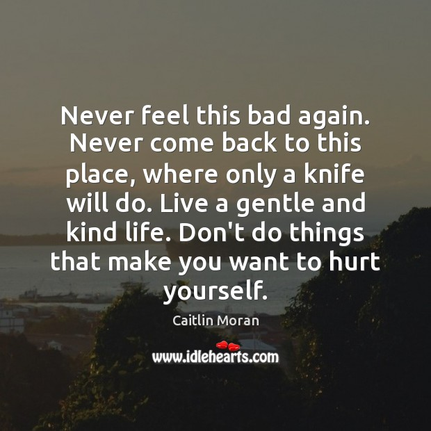 Never feel this bad again. Never come back to this place, where Caitlin Moran Picture Quote
