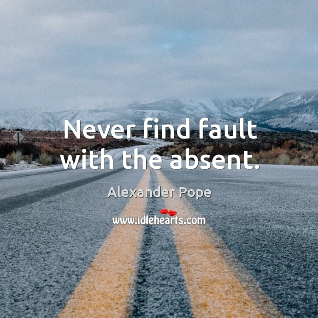 Never find fault with the absent. Image
