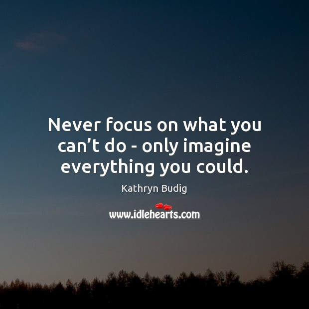 Never focus on what you can't do – only imagine everything you could. Image