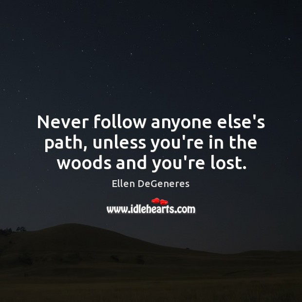 Never follow anyone else's path, unless you're in the woods and you're lost. Ellen DeGeneres Picture Quote