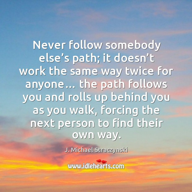 Never follow somebody else's path; it doesn't work the same way twice for anyone… J. Michael Straczynski Picture Quote