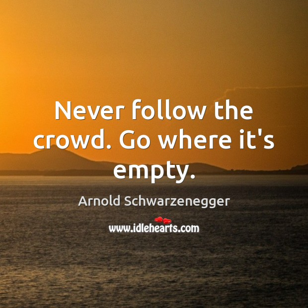 Never follow the crowd. Go where it's empty. Image