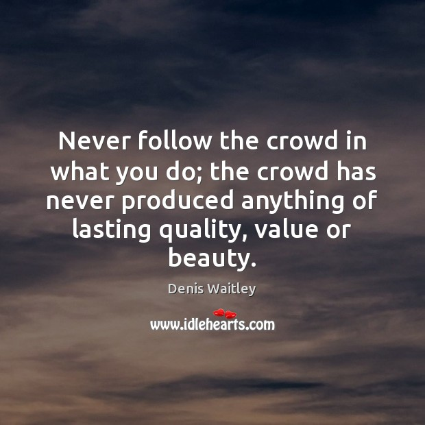 Image, Never follow the crowd in what you do; the crowd has never