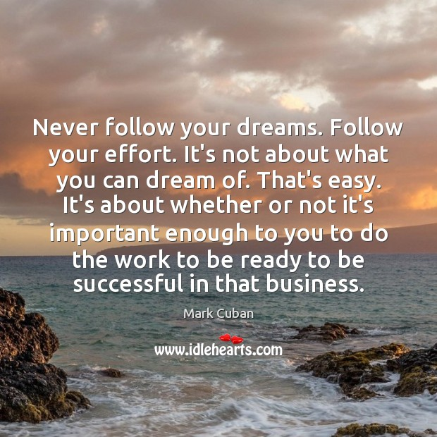 Never follow your dreams. Follow your effort. It's not about what you To Be Successful Quotes Image