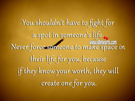 Never force someone to make space in their life for you Worth Quotes Image