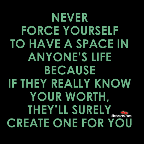 Never Force Yourself To Have A Space In…