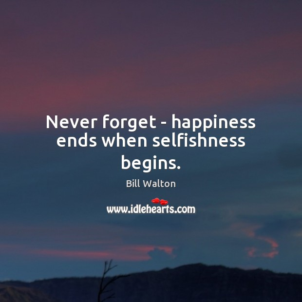 Never forget – happiness ends when selfishness begins. Bill Walton Picture Quote