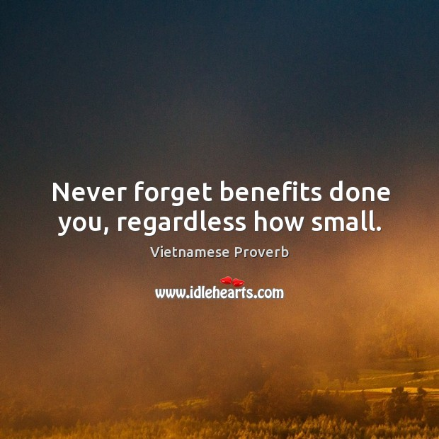 Never forget benefits done you, regardless how small. Vietnamese Proverbs Image